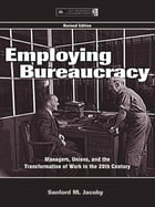 Employing Bureaucracy: Managers, Unions, and the Transformation of Work in the 20th Century…
