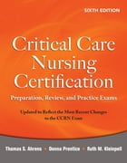 Critical Care Nursing Certification: Preparation, Review, and Practice Exams, Sixth Edition by Donna Prentice