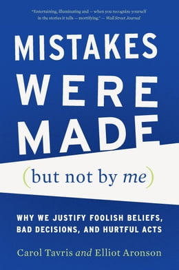 Book Mistakes Were Made (But Not by Me): Why We Justify Foolish Beliefs, Bad Decisions, and Hurtful Acts by Carol Tavris