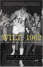 Wilt, 1962: The Night of 100 Points and the Dawn of a New Era