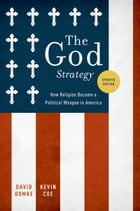 The God Strategy: How Religion Became a Political Weapon in America by David Domke