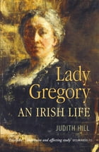 Lady Gregory: An Irish Life by Judith Hill