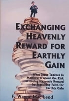 Exchanging Heavenly Reward for Earthly Gain: What Jesus Teaches in Matthew 6 about the Risk of Losing Heavenly Reward by Practicing Faith for Ear by F. Wayne Mac Leod