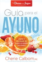 Guía para el ayuno / The Juice Lady's Guide to Fasting: Limpie y revitalice su cuerpo de manera saludable by Cherie Calbom, MSN, CN
