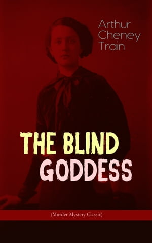 THE BLIND GODDESS (Murder Mystery Classic): Legal Thriller by Arthur Cheney Train