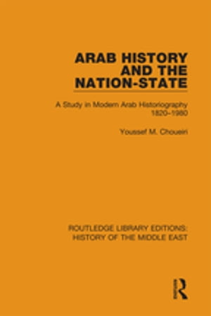 Arab History and the Nation-State A Study in Modern Arab Historiography 1820-1980