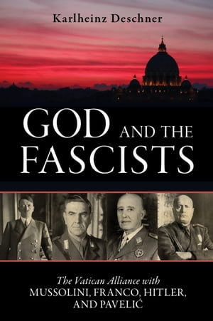 God and the Fascists The Vatican Alliance with Mussolini,  Franco,  Hitler,  and Pavelic