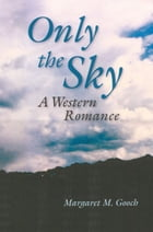 Only the Sky: A Western Romance by Margaret Gooch