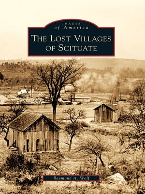 The Lost Villages of Scituate by Raymond A. Wolf