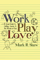 Work, Play, Love: A Visual Guide to Calling, Career and the Mission of God