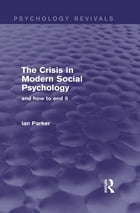 The Crisis in Modern Social Psychology (Psychology Revivals): and how to end it
