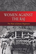 Women Against the Raj: The Rani of Jhansi Regiment by Joyce C Lebra