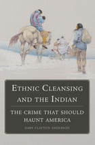 Ethnic Cleansing and the Indian: The Crime That Should Haunt America by Gary Clayton Anderson