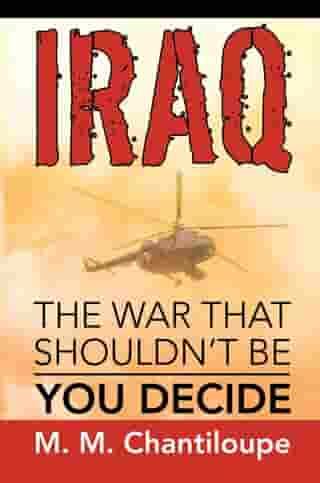 Iraq: the War That Shouldn'T Be: You Decide by M. M. Chantiloupe