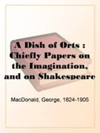 A Dish Of Orts by George MacDonald