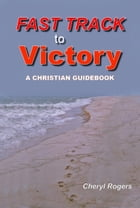 Fast Track to Victory, A Christian Guidebook by Cheryl Rogers