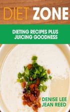 Diet Zone: Dieting Recipes plus Juicing Goodness by Denise Lee