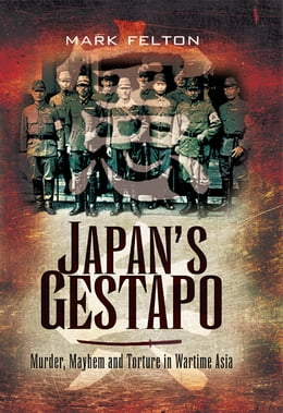Book Japan's Gestapo: Murder, Mayhem and Torture in Wartime Asia by Felton, Mark
