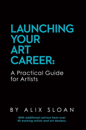 Launching Your Art Career: A Practical Guide for Artists (2nd Edition, February 2017) by Alix Sloan