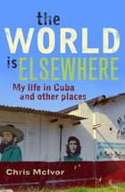 The World is Elsewhere: My life in Cuba and Other Places by Chris McIvor