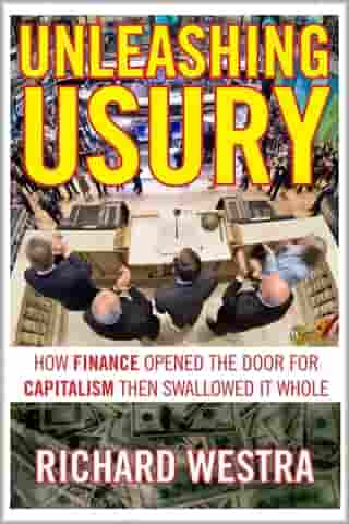 Unleashing Usury: How Finance Opened the Door for Capitalism Then Swallowed It Whole by Richard Westra