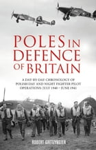 Poles in Defence of Britain: A Day-by-day Chronology of Polish Day and Night Fighter Pilot Operations: July 1940 - June 1941 by Robert Gretzyngier