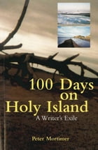 100 Days On Holy Island: A Writer's Exile by Peter Mortimer