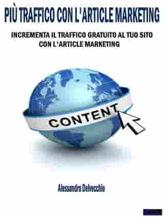 Più Traffico con L'Article Marketing: Incrementa il Traffico Gratuito al Tuo Sito con L'Article Marketing by Alessandro Delvecchio