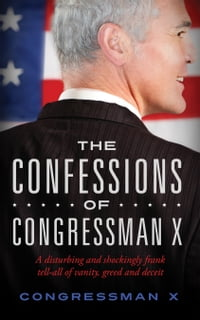 The Confessions of Congressman X: A disturbing and shockingly frank tell-all of vanity, greed and…