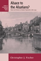Alsace to the Alsatians?: Visions and Divisions of Alsatian Regionalism, 1870-1939 by Christopher J. Fischer