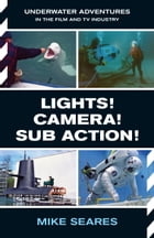 LIGHTS! CAMERA! SUB ACTION!: Underwater Adventures in the Film and TV Industry by Mike Seares