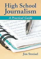 High School Journalism: A Practical Guide: A Practical Guide by Jim Streisel
