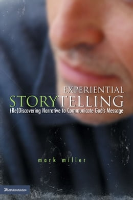Book Experiential Storytelling: (Re) Discovering Narrative to Communicate God's Message by Mark Miller