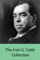 The Irvin S. Cobb Collection: 25 Books inc. Cobb's Anatomy, Back Home, Old Judge Priest, Local Color, Europe Revised, The Escape o by Irvin S. Cobb
