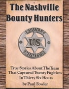 The Nashville Bounty Hunters: True Stories About The Team That Captured Twenty Fugitives In Thirty Six Hours by Paul Fowler