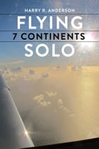 Flying 7 Continents Solo by Harry R Anderson