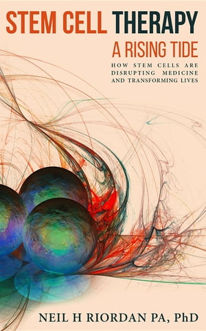 Stem Cell Therapy: A Rising Tide: How Stem Cells Are Disrupting Medicine and Transforming Lives by Neil H Riordan