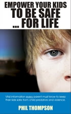 Empower Your Kids To Be Safe...For Life by Phil Thompson