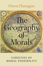 The Geography of Morals: Varieties of Moral Possibility by Owen Flanagan