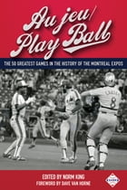Au jeu/Play Ball: The 50 Greatest Games in the History of the Montreal Expos by Norm King