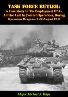 Task Force Butler:: A Case Study In The Employment Of An Ad Hoc Unit In Combat Operations, During Operation Dragoon, 1-3 by Major Michael J. Volpe