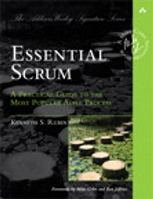 Essential Scrum: A Practical Guide to the Most Popular Agile Process A Practical Guide to the Most Popular Agile Process