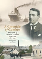 A Chronicle Of Comber: The Town of Thomas Andrews, Shipbuilder 1873-1912 by Desmond Rainy