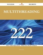Multithreading 222 Success Secrets - 222 Most Asked Questions On Multithreading - What You Need To Know