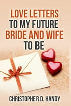 Love Letters to My Future Bride and Wife to Be by Christopher Handy