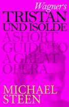 Wagner's Tristan und Isolde: A Short Guide to a Great Opera by Michael Steen