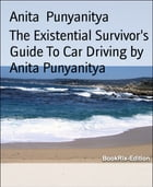 The Existential Survivor's Guide To Car Driving by Anita Punyanitya: Drive and love it - Look after your car, and be in a good mind state. by Anita Punyanitya