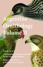 Argentine Ornithology, Volume II (of II) - A descriptive catalogue of the birds of the Argentine…