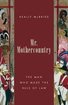Mr. Mothercountry: The Man Who Made the Rule of Law by Keally McBride