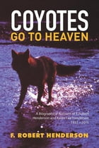 Coyotes Go To Heaven: A Biographical Account of F. Robert Henderson and Karen Lee Henderson 1933 – 2016 by F. Robert Henderson